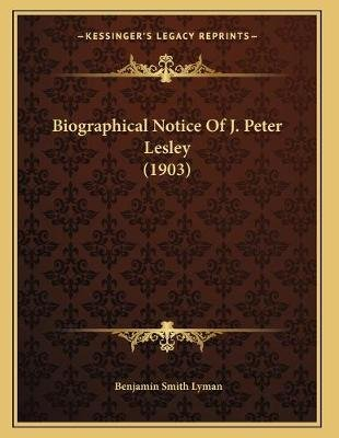 Biographical Notice of J. Peter Lesley (1903) (Paperback): Benjamin Smith Lyman