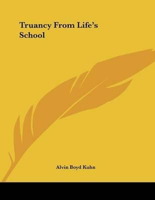 Truancy from Life's School (Paperback): Alvin Boyd Kuhn
