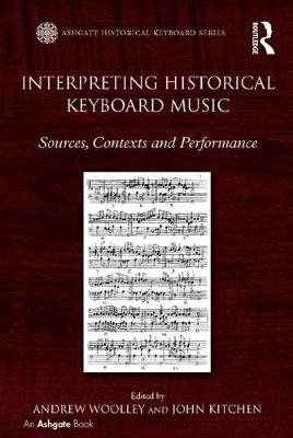 Interpreting Historical Keyboard Music - Sources, Contexts and Performance (Electronic book text): Andrew Woolley, John Kitchen