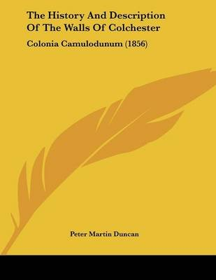 The History and Description of the Walls of Colchester - Colonia Camulodunum (1856) (Paperback): Peter Martin Duncan