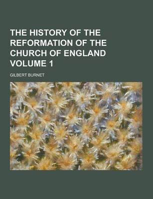 The History of the Reformation of the Church of England Volume 1 (Paperback): Gilbert Burnet