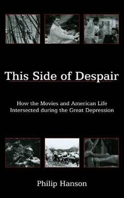 This Side of Despair - How the Movies and American Life Intersected during the Great Depression (Hardcover): Philip Hanson