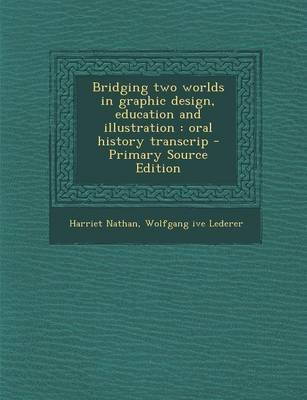 Bridging Two Worlds in Graphic Design, Education and Illustration - Oral History Transcrip (Paperback): Wolfgang Ive Lederer,...
