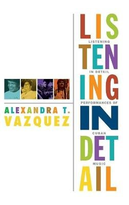 Listening in Detail - Performances of Cuban Music (Hardcover, New): Alexandra T. Vazquez