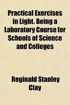 Practical Exercises in Light. Being a Laboratory Course for Schools of Science and Colleges (Paperback): Reginald Stanley Clay