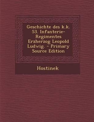 Geschichte Des K.K. 53. Infanterie-Regimentes Erzherzog Leopold Ludwig. (German, Paperback): Hostinek