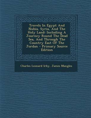 Travels in Egypt and Nubia, Syria, and the Holy Land - Including a Journey Round the Dead Sea, and Through the Country East of...