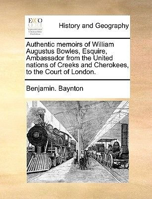 Authentic Memoirs of William Augustus Bowles, Esquire, Ambassador from the United Nations of Creeks and Cherokees, to the Court...