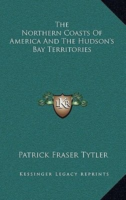The Northern Coasts of America and the Hudson's Bay Territories (Hardcover): Patrick Fraser Tytler