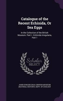 Catalogue of the Recent Echinida, or Sea Eggs - In the Collection of the British Museum. Part I.--Echinida Irregularia, Part 1...