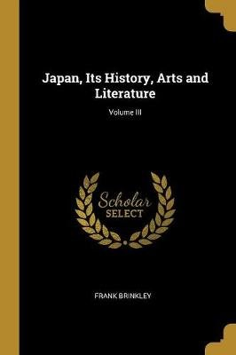 Japan, Its History, Arts and Literature; Volume III (Paperback): Frank Brinkley
