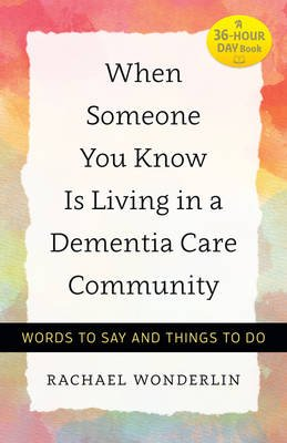 When Someone You Know Is Living in a Dementia Care Community - Words to Say and Things to Do (Paperback): Rachael Wonderlin