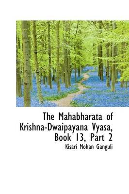 The Mahabharata of Krishna-Dwaipayana Vyasa, Book 13, Part 2 (Paperback): Kisari Mohan Ganguli