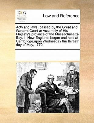 Acts and Laws, Passed by the Great and General Court or Assembly of His Majesty's Province of the Massachusetts-Bay, in...
