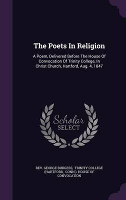 The Poets in Religion - A Poem, Delivered Before the House of Convocation of Trinity College, in Christ Church, Hartford, Aug....
