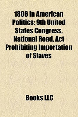 1806 in American Politics - 9th United States Congress, National Road, ACT Prohibiting Importation of Slaves (Paperback): Books...