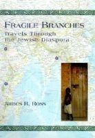 Fragile branches - travels through the Jewish Diaspora (Hardcover): James R. Ross