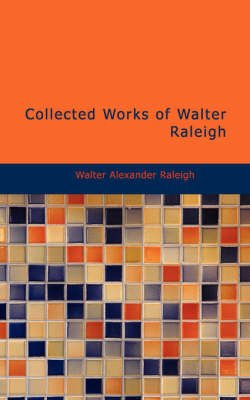 Collected Works of Walter Raleigh (Paperback): Walter Alexander Raleigh