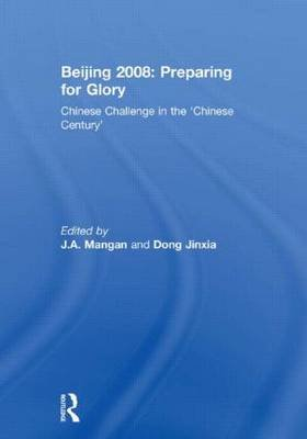 Beijing 2008: Preparing for Glory - Chinese Challenge in the 'Chinese Century' (Hardcover): Dong Jinxia, J.A. Mangan