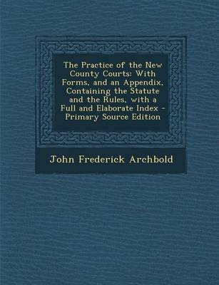 The Practice of the New County Courts - With Forms, and an Appendix, Containing the Statute and the Rules, with a Full and...