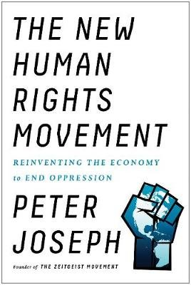 The New Human Rights Movement - Reinventing the Economy to End Oppression (Hardcover): Peter Joseph