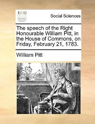 The Speech of the Right Honourable William Pitt, in the House of Commons, on Friday, February 21, 1783. (Paperback): William...
