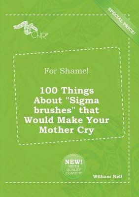 For Shame! 100 Things about SIGMA Brushes That Would Make Your Mother Cry (Paperback): William Rell
