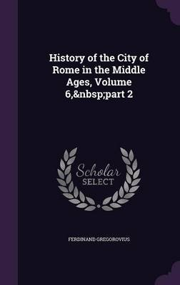 History of the City of Rome in the Middle Ages, Volume 6, Part 2 (Hardcover): Ferdinand Gregorovius