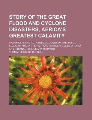 Story of the Great Flood and Cyclone Disasters, Aerica's Greatest Calamity; A Complete and Authentic Account of the Awful...