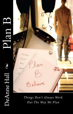 Plan B - Things Don't Always Work Out the Way We Plan (Paperback): Deanne Hall