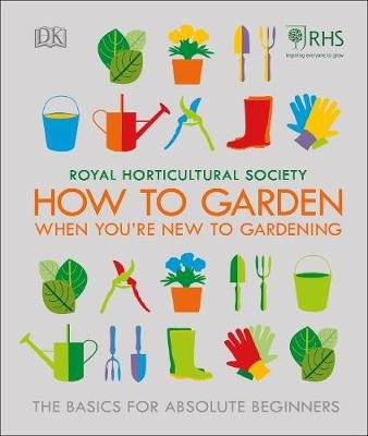 RHS How To Garden When You're New To Gardening - The Basics For Absolute Beginners (Hardcover): Royal Horticultural Society