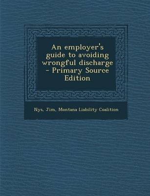 An Employer's Guide to Avoiding Wrongful Discharge - Primary Source Edition (Paperback): Jim Nys, Montana Liability...
