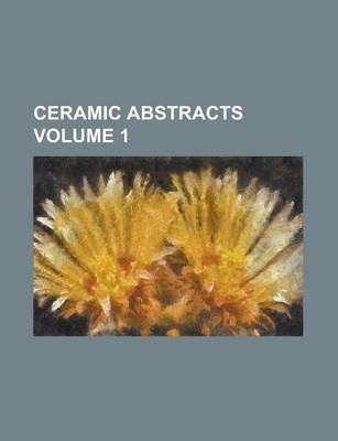 Ceramic Abstracts Volume 1 (Paperback): American Ceramic Society Abstracts, Anonymous