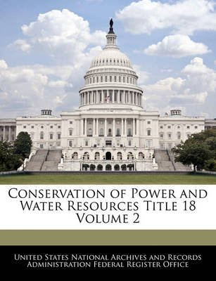Conservation of Power and Water Resources Title 18 Volume 2 (Paperback): United States National Archives and Reco
