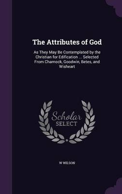 The Attributes of God - As They May Be Contemplated by the Christian for Edification ... Selected from Charnock, Goodwin,...