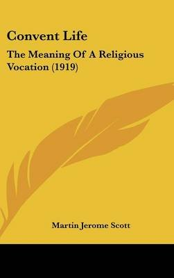 Convent Life - The Meaning of a Religious Vocation (1919) (Hardcover): Martin Jerome Scott