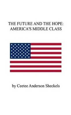 The Future and the Hope: America's Middle Class (Paperback): Ceetee Anderson Sheckels