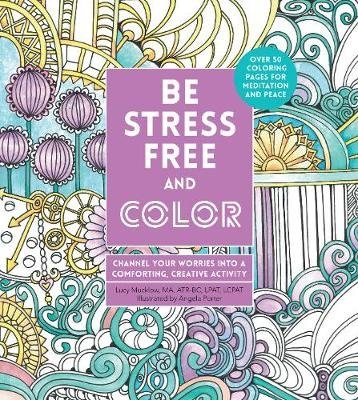Be Stress-Free and Color - Channel Your Worries into a Comforting, Creative Activity (Paperback): Angela Porter