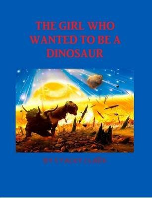 The Girl Who Wanted To Be A Dinosaur (Paperback): Stacey Calrk