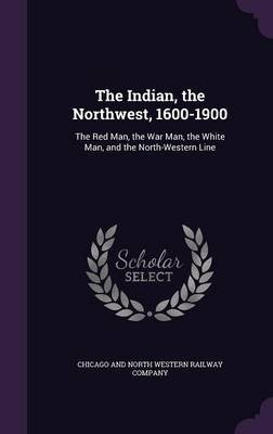 The Indian, the Northwest, 1600-1900 - The Red Man, the War Man, the White Man, and the North-Western Line (Hardcover): Chicago...