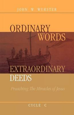Ordinary Words, Extraordinary Deeds - Preaching The Miracles Of Jesus Cycle C (Paperback): John W Wurster