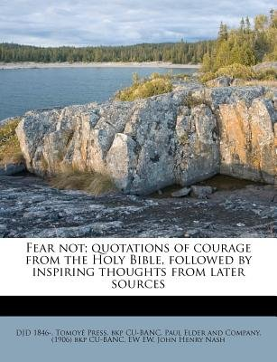 Fear Not; Quotations of Courage from the Holy Bible, Followed by Inspiring Thoughts from Later Sources (Paperback): Djd 1846-,...