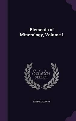 Elements of Mineralogy, Volume 1 (Hardcover): Richard Kirwan
