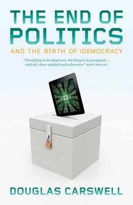 The End of Politics - And the Birth of IDemocracy (Paperback): Douglas Carswell