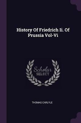 History of Friedrich II. of Prussia Vol-VI (Paperback): Thomas Carlyle