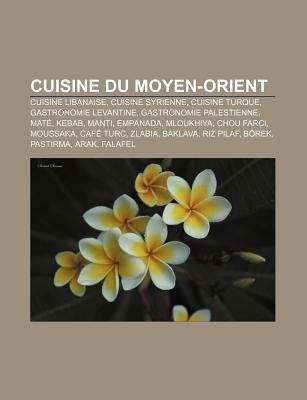 Cuisine Du Moyen-Orient - Cuisine Libanaise, Cuisine Syrienne, Cuisine Turque, Gastronomie Levantine, Gastronomie Palestienne,...