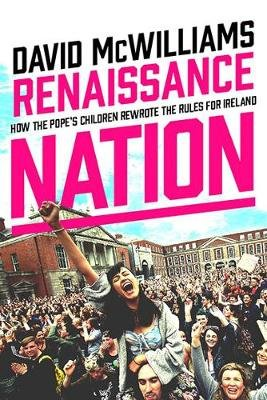 Renaissance Nation - How the Pope's Children Rewrote the Rules for Ireland (Hardcover): David McWilliams