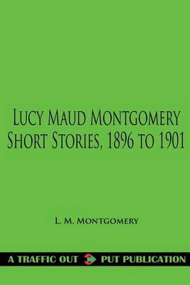 Lucy Maud Montgomery Short Stories, 1896 to 1901 (Paperback): Lucy Maud Montgomery