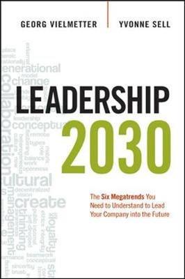 Leadership 2030: The Six Megatrends You Need to Understand to Lead Your Company into the Future - The Six Megatrends You Need...