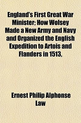 England's First Great War Minister; How Wolsey Made a New Army and Navy and Organized the English Expedition to Artois and...